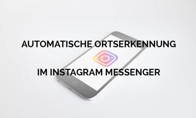 Neues Instagram Nachrichten Feature: Automatische Ortserkennung